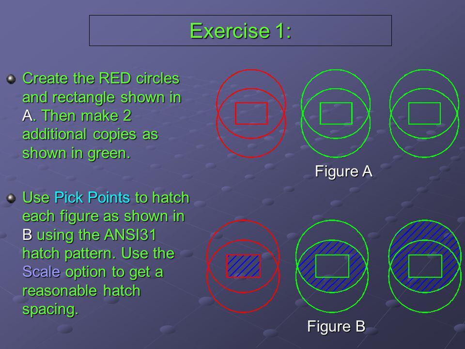 Exercise 1: Create the RED circles and rectangle shown in A. Then make 2 additional copies as shown in green. Use Pick Points to hatch each figure as