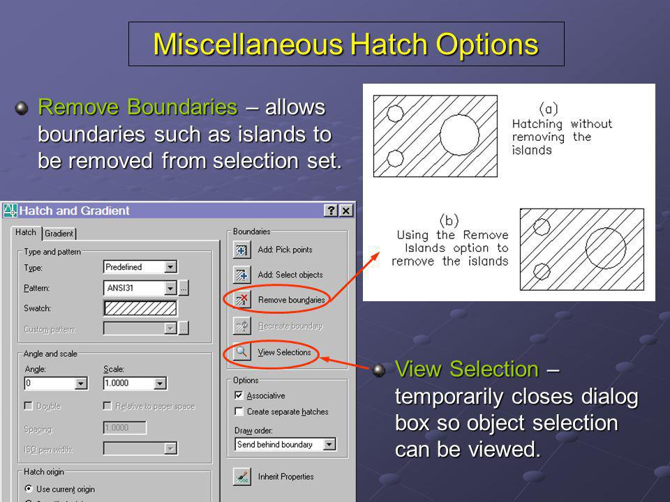 Miscellaneous Hatch Options Remove Boundaries – allows boundaries such as islands to be removed from selection set. View Selection – temporarily close