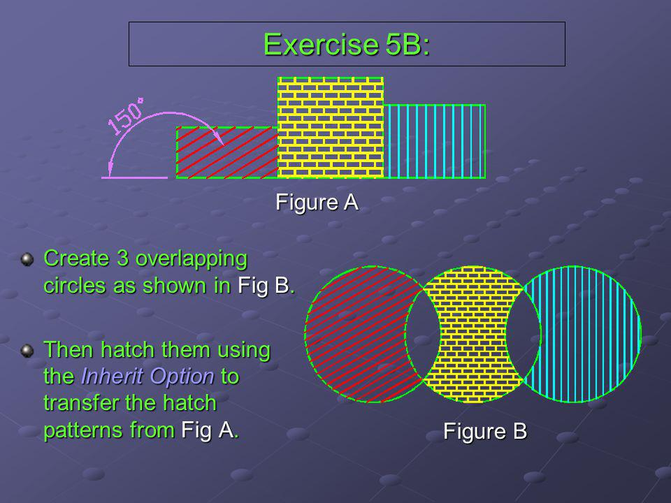 Exercise 5B: Create 3 overlapping circles as shown in Fig B. Then hatch them using the Inherit Option to transfer the hatch patterns from Fig A. Figur