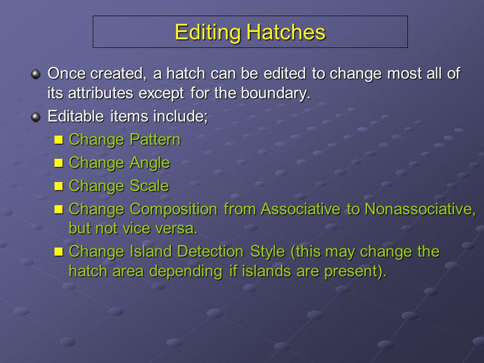 Editing Hatches Once created, a hatch can be edited to change most all of its attributes except for the boundary. Editable items include; Change Patte