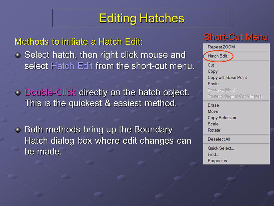 Editing Hatches Methods to initiate a Hatch Edit: Select hatch, then right click mouse and select Hatch Edit from the short-cut menu. Double-Click dir