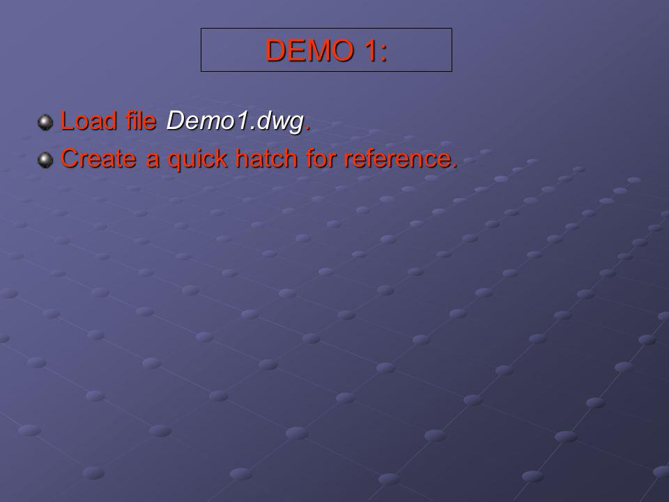 DEMO 1: Load file Demo1.dwg. Create a quick hatch for reference.