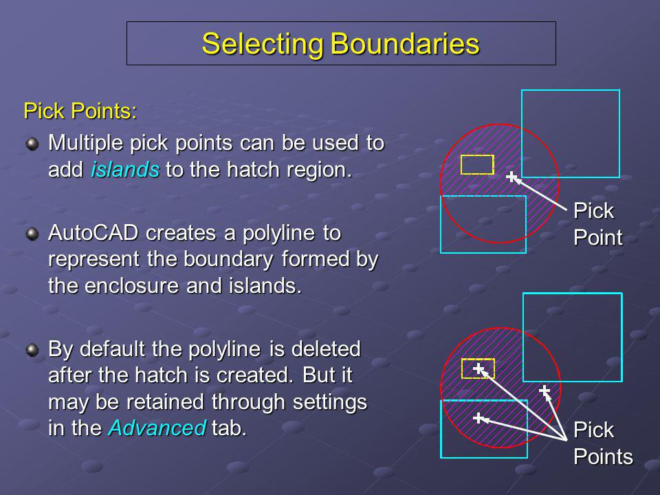 Selecting Boundaries Pick Points: Multiple pick points can be used to add islands to the hatch region. AutoCAD creates a polyline to represent the bou