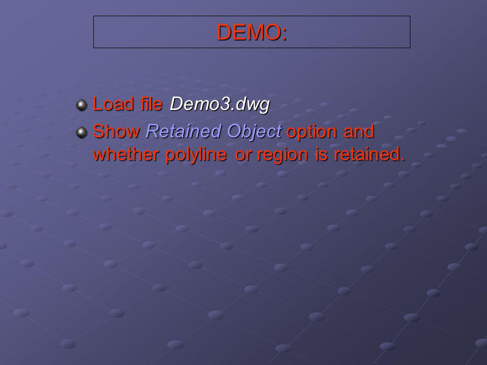 DEMO: Load file Demo3.dwg Show Retained Object option and whether polyline or region is retained.