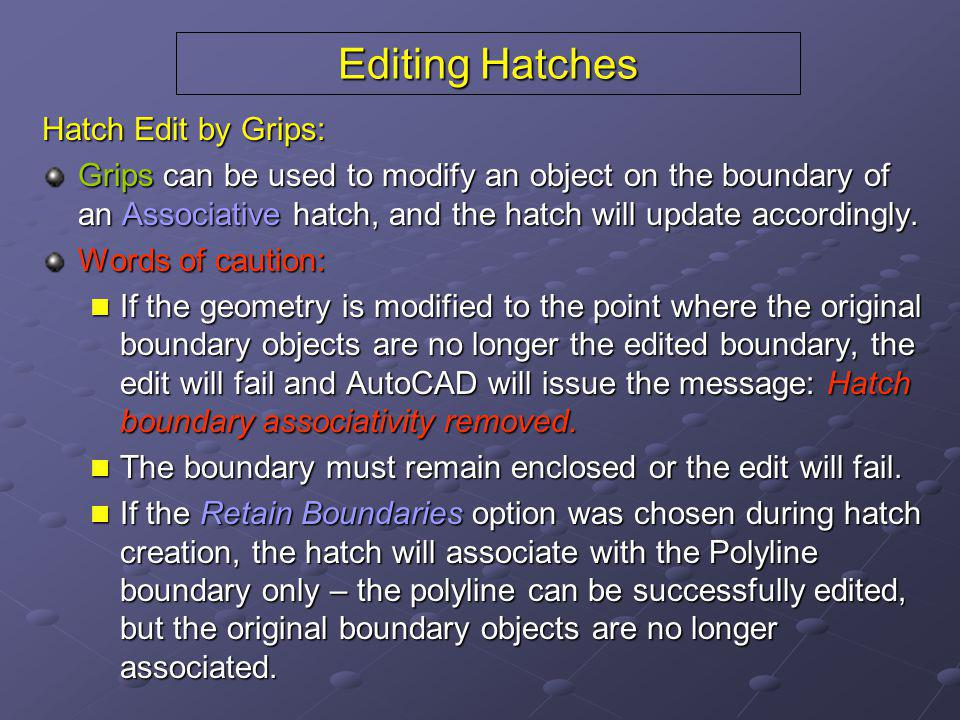 Editing Hatches Hatch Edit by Grips: Grips can be used to modify an object on the boundary of an Associative hatch, and the hatch will update accordin