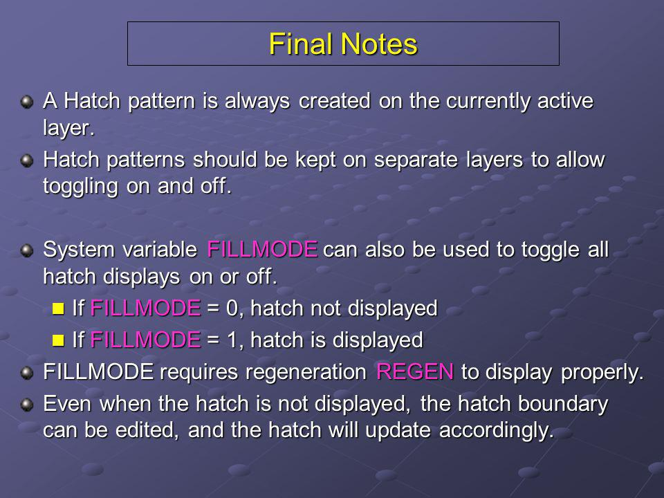 Final Notes A Hatch pattern is always created on the currently active layer. Hatch patterns should be kept on separate layers to allow toggling on and