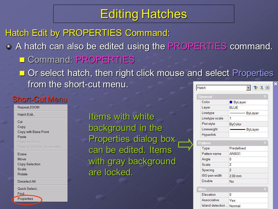 Editing Hatches Hatch Edit by PROPERTIES Command: A hatch can also be edited using the PROPERTIES command. Command: PROPERTIES Command: PROPERTIES Or