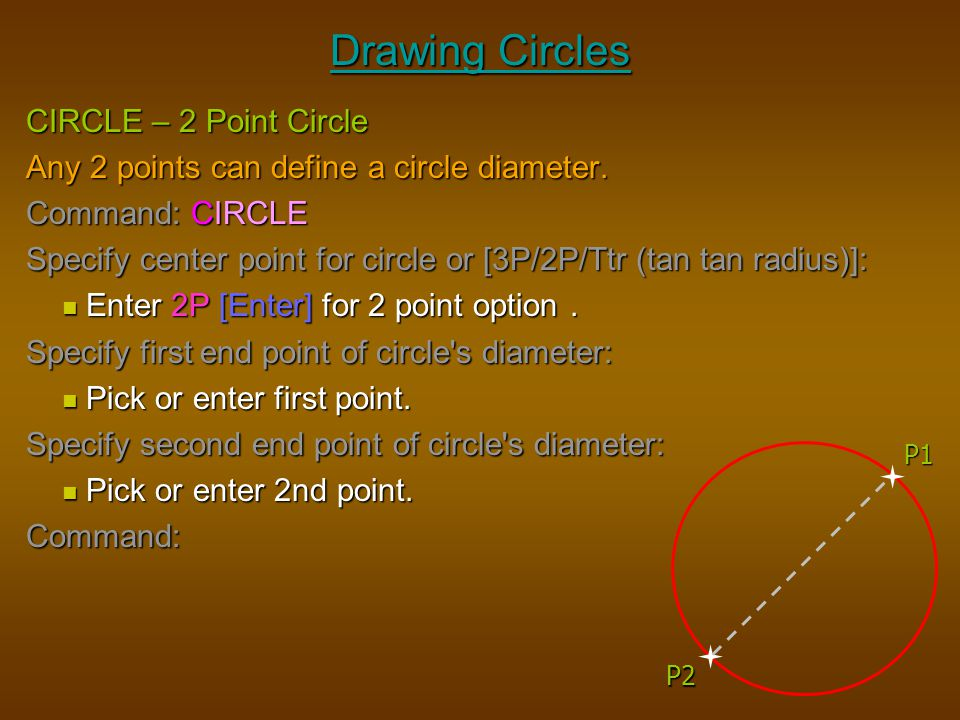 Drawing Circles CIRCLE – 2 Point Circle Any 2 points can define a circle diameter. Command: CIRCLE Specify center point for circle or [3P/2P/Ttr (tan