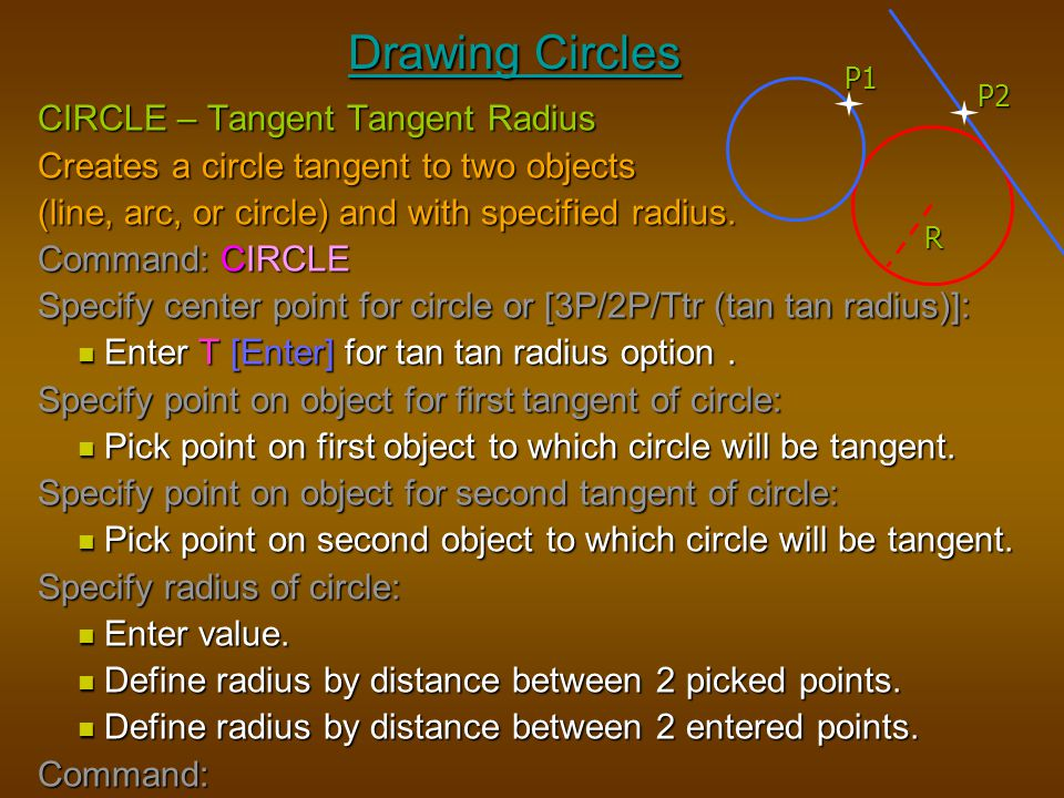 Drawing Circles CIRCLE – Tangent Tangent Radius Creates a circle tangent to two objects (line, arc, or circle) and with specified radius. Command: CIR