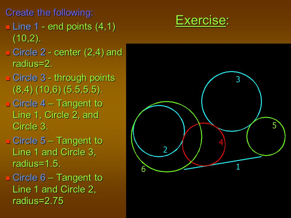 Exercise: Create the following: Line 1 - end points (4,1) (10,2). Line 1 - end points (4,1) (10,2). Circle 2 - center (2,4) and radius=2. Circle 2 - c