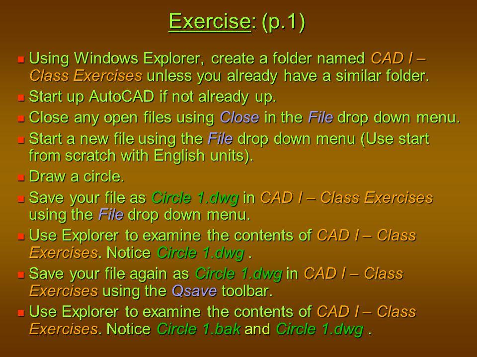 Exercise: (p.1) Using Windows Explorer, create a folder named CAD I – Class Exercises unless you already have a similar folder. Using Windows Explorer