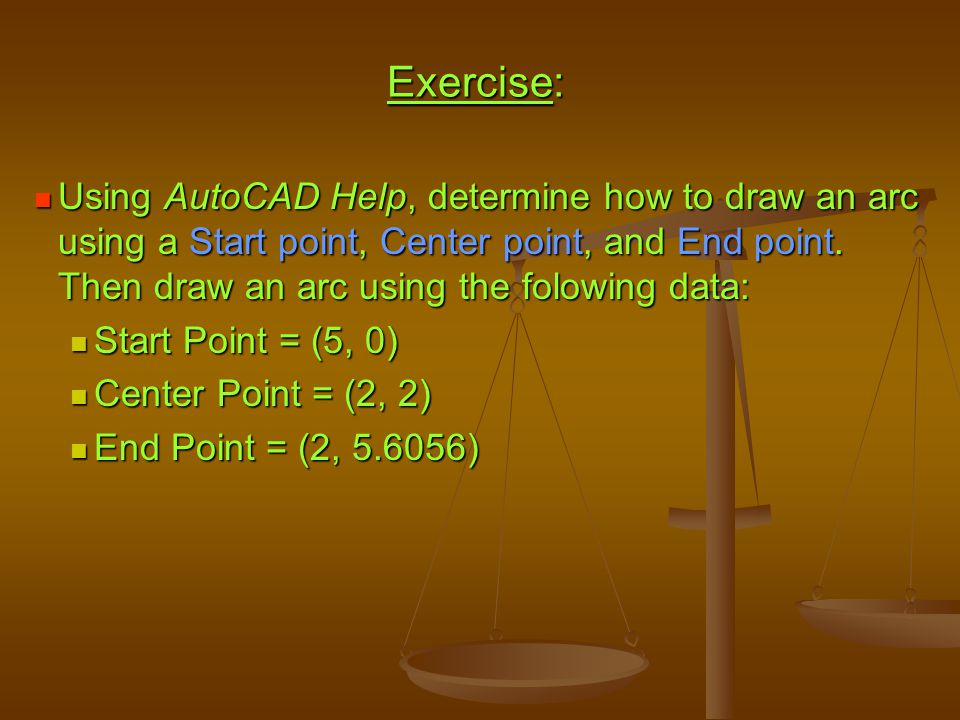 Exercise: Using AutoCAD Help, determine how to draw an arc using a Start point, Center point, and End point. Then draw an arc using the folowing data: