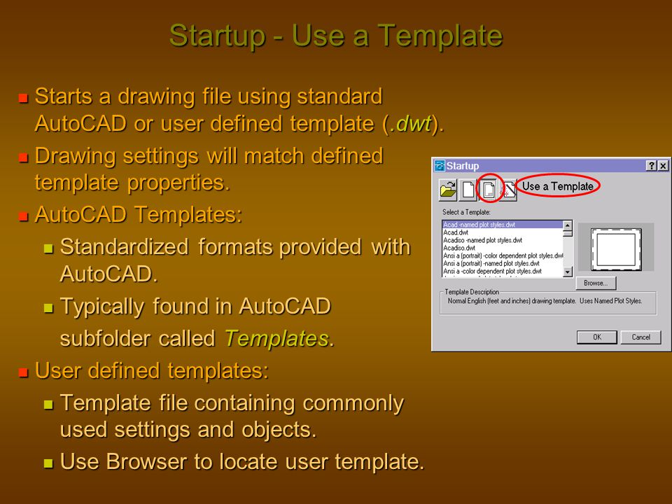 Startup - Use a Template Starts a drawing file using standard AutoCAD or user defined template (.dwt). Starts a drawing file using standard AutoCAD or