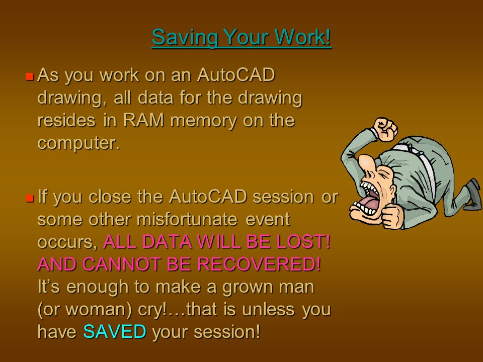 Saving Your Work! As you work on an AutoCAD drawing, all data for the drawing resides in RAM memory on the computer. As you work on an AutoCAD drawing