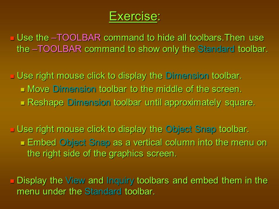 Exercise: Use the –TOOLBAR command to hide all toolbars.Then use the –TOOLBAR command to show only the Standard toolbar. Use the –TOOLBAR command to h