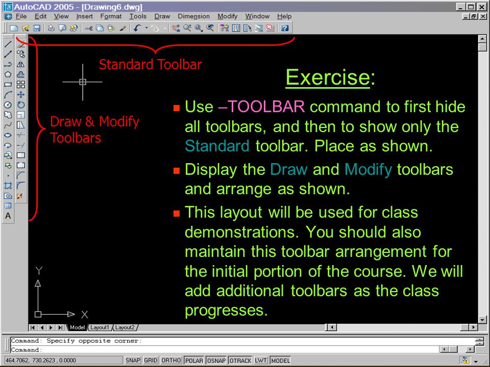 Exercise: Use –TOOLBAR command to first hide all toolbars, and then to show only the Standard toolbar. Place as shown. Use –TOOLBAR command to first h