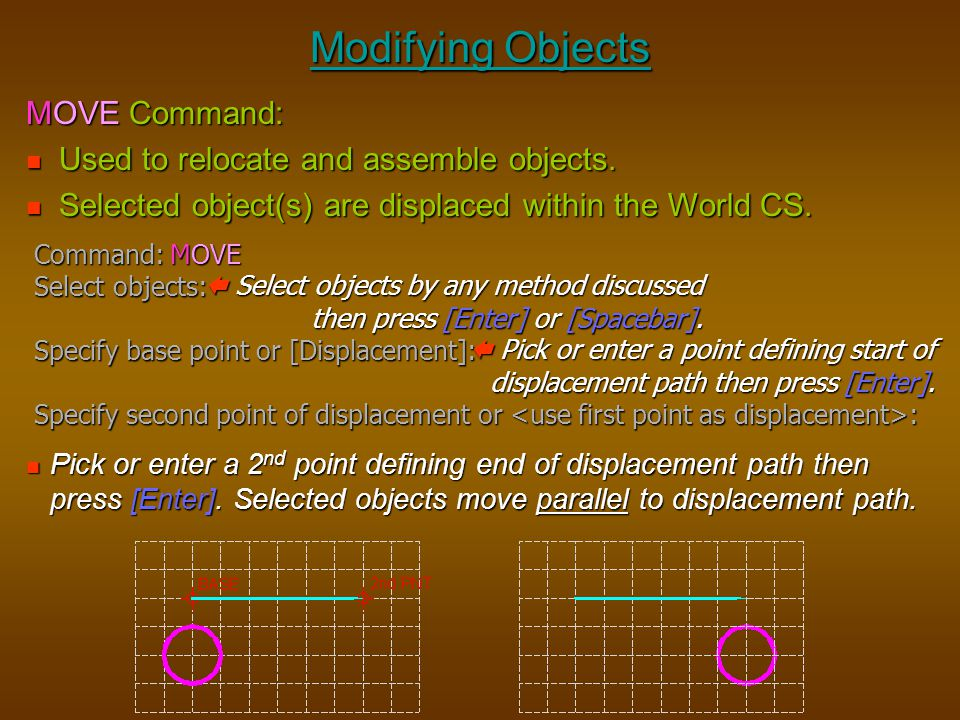 Modifying Objects Pick or enter a 2 nd point defining end of displacement path then press [Enter]. Selected objects move parallel to displacement path