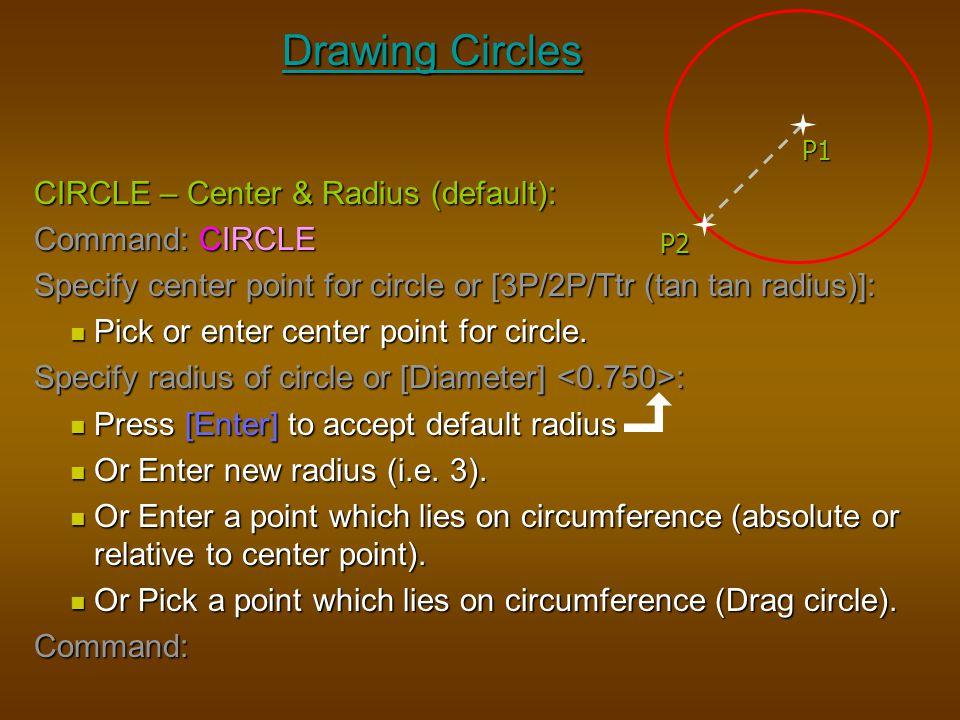 Drawing Circles CIRCLE – Center & Radius (default): Command: CIRCLE Specify center point for circle or [3P/2P/Ttr (tan tan radius)]: Pick or enter cen