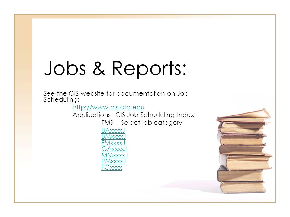Jobs & Reports: See the CIS website for documentation on Job Scheduling: http://www.cis.ctc.edu Applications- CIS Job Scheduling Index FMS - Select job category BAxxxxJ BMxxxxJ FMxxxxJ GAxxxxJ MMxxxxJ PMxxxxJ FGxxxx
