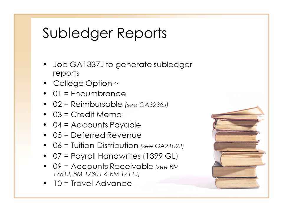 Subledger Reports Job GA1337J to generate subledger reports College Option ~ 01 = Encumbrance 02 = Reimbursable (see GA3236J) 03 = Credit Memo 04 = Accounts Payable 05 = Deferred Revenue 06 = Tuition Distribution (see GA2102J) 07 = Payroll Handwrites (1399 GL) 09 = Accounts Receivable (see BM 1781J, BM 1780J & BM 1711J) 10 = Travel Advance