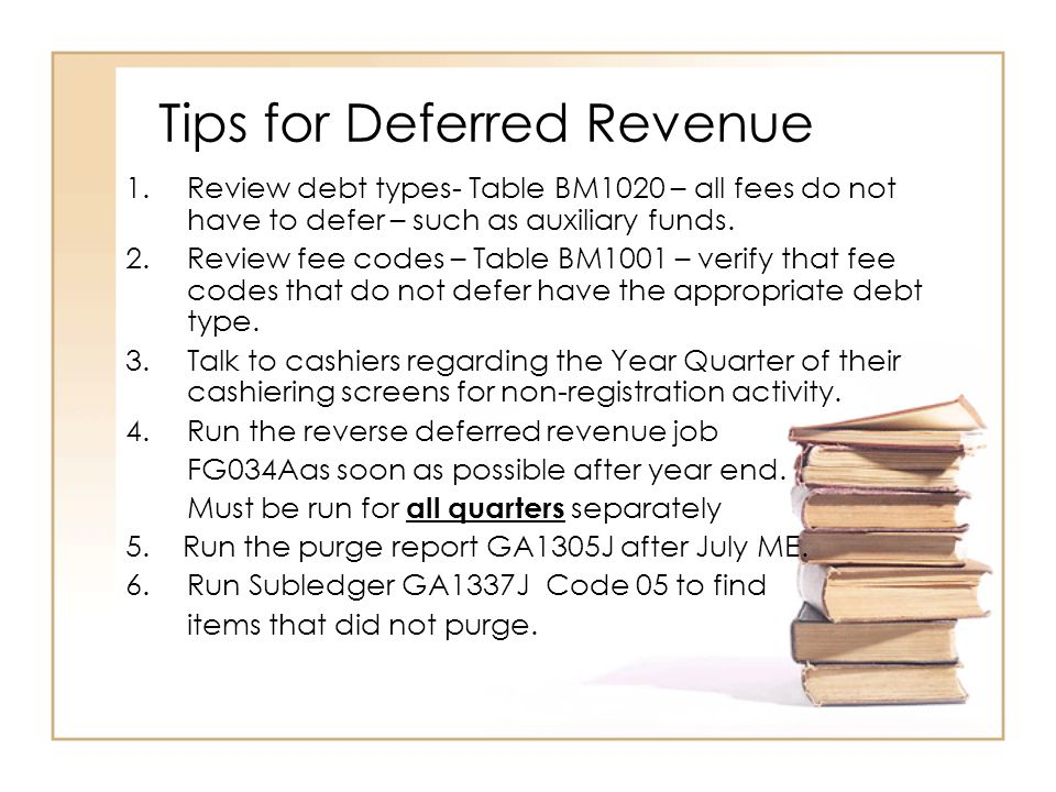 Tips for Deferred Revenue 1.Review debt types- Table BM1020 – all fees do not have to defer – such as auxiliary funds.