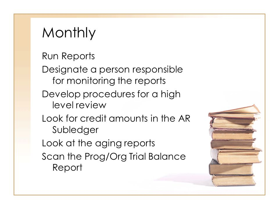 Monthly Run Reports Designate a person responsible for monitoring the reports Develop procedures for a high level review Look for credit amounts in the AR Subledger Look at the aging reports Scan the Prog/Org Trial Balance Report