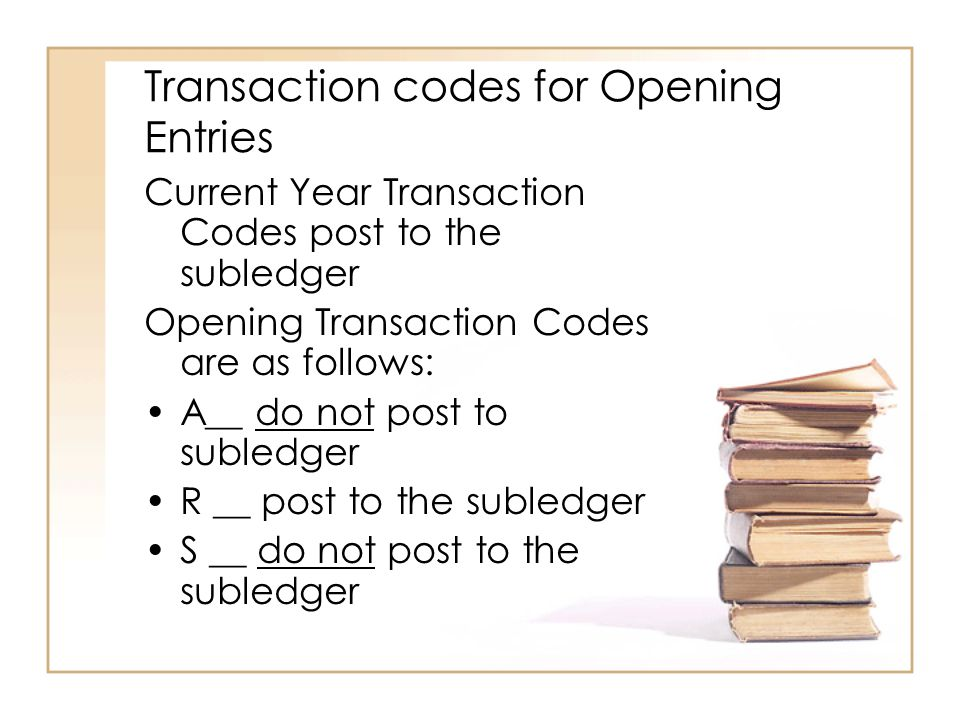 Transaction codes for Opening Entries Current Year Transaction Codes post to the subledger Opening Transaction Codes are as follows: A__ do not post to subledger R __ post to the subledger S __ do not post to the subledger