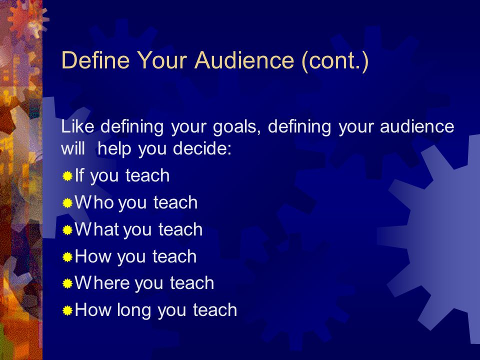 Define Your Audience If you cannot define your audience, you have no way of knowing if you are teaching them what they need to know.