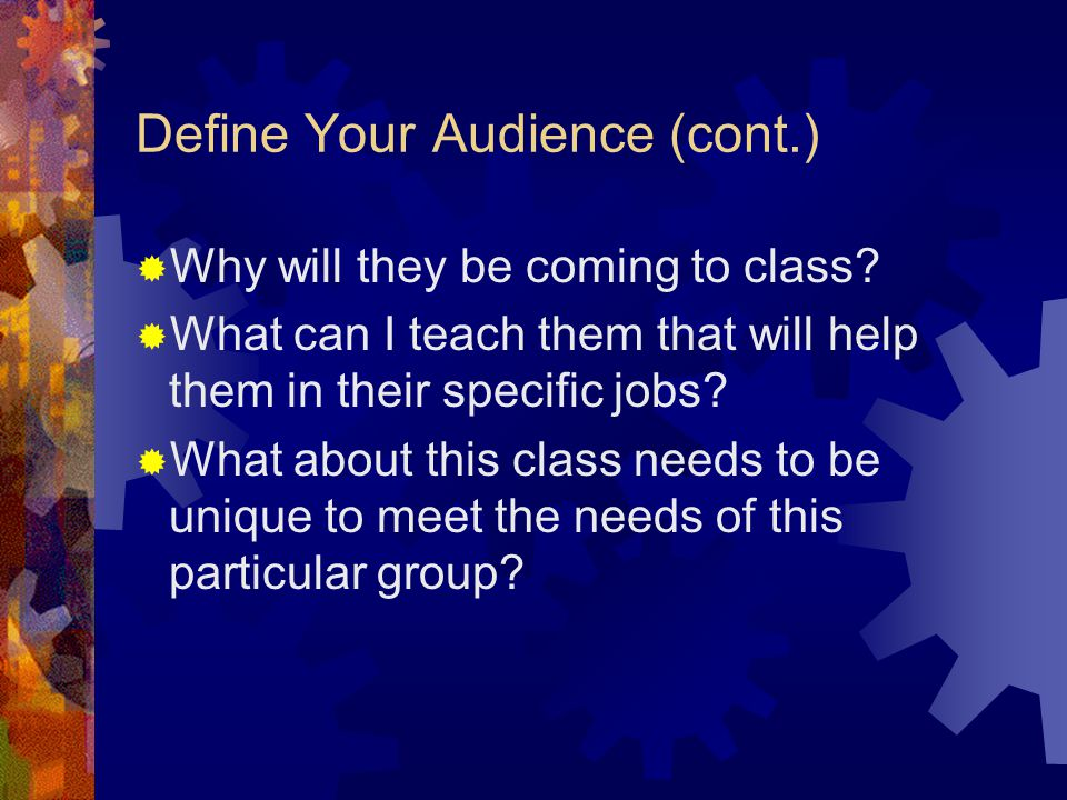 Define Your Audience (cont.) Some questions you can ask yourself:  Who should be in the class.