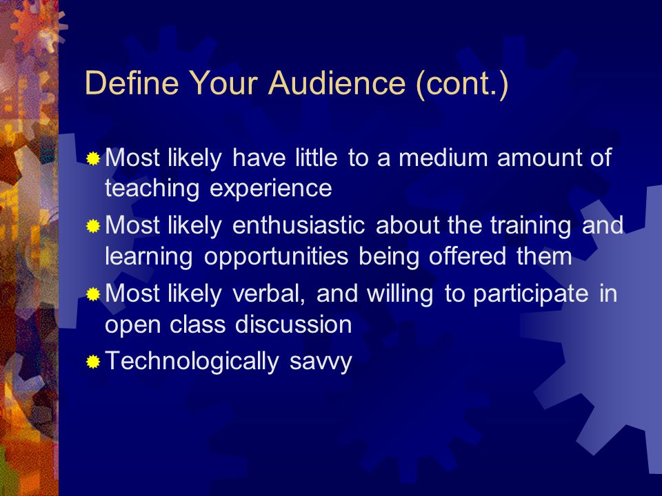 Define Your Audience (cont.) My audience definition for this class:  11 administrative and IT employees of the various community colleges  Young to middle-aged  Some to extensive life experience  Some to extensive business and career experience