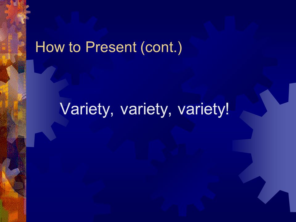 How to Present (cont.) Develop, and be comfortable with, a teaching persona.
