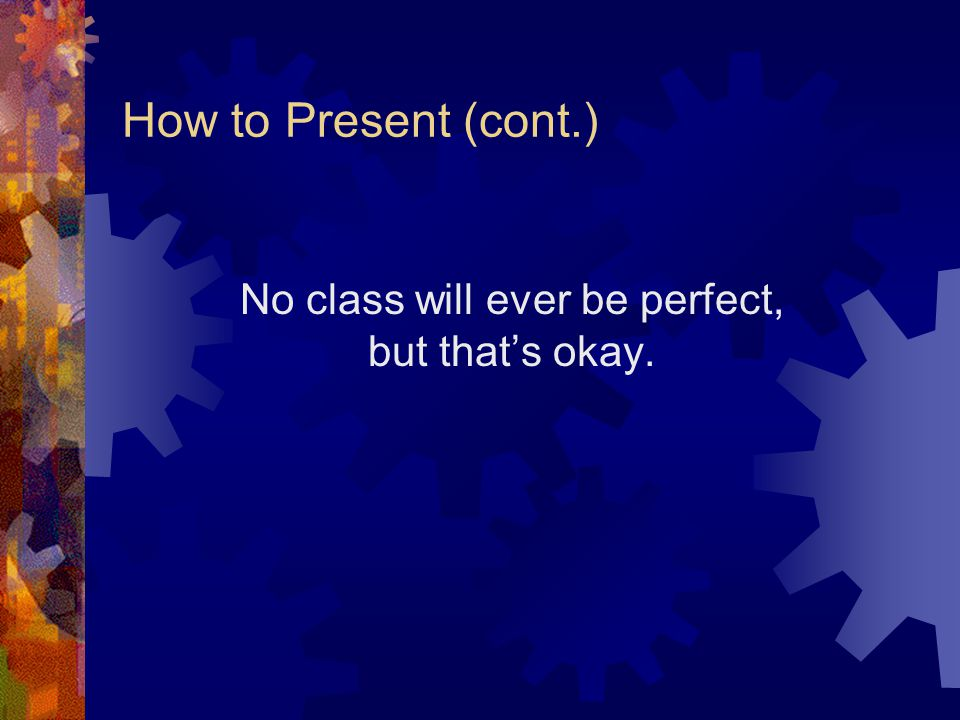 How to Present (cont.) Be flexible.