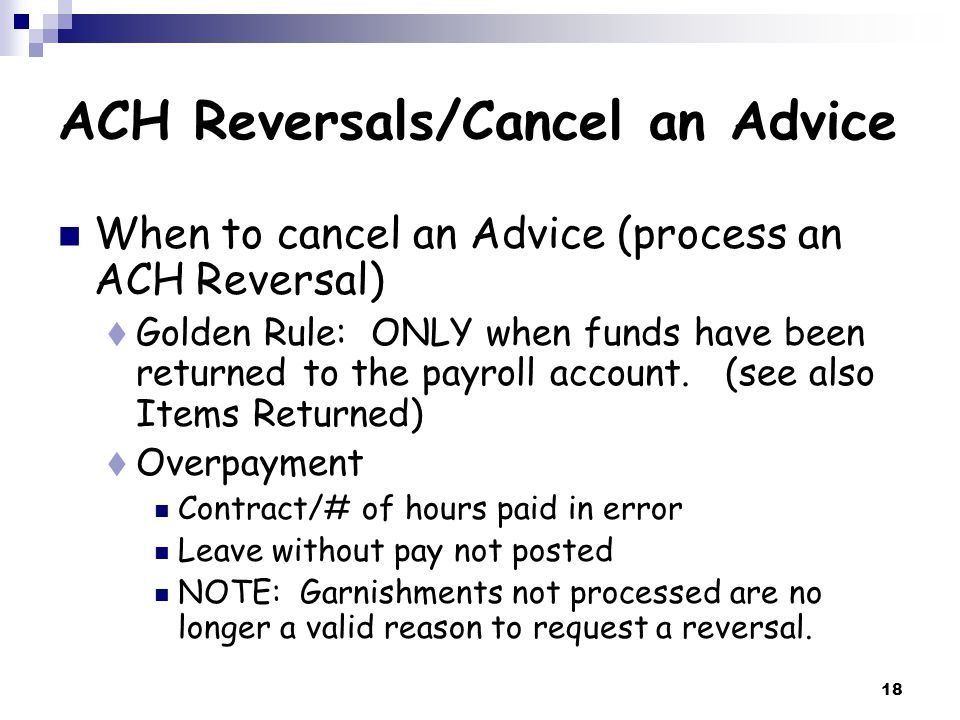 18 ACH Reversals/Cancel an Advice When to cancel an Advice (process an ACH Reversal)  Golden Rule: ONLY when funds have been returned to the payroll account.