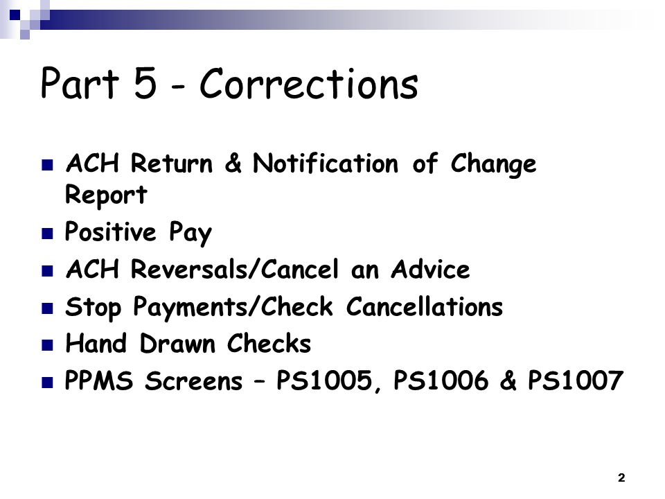 2 Part 5 - Corrections ACH Return & Notification of Change Report Positive Pay ACH Reversals/Cancel an Advice Stop Payments/Check Cancellations Hand Drawn Checks PPMS Screens – PS1005, PS1006 & PS1007