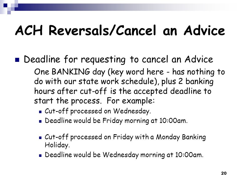 20 ACH Reversals/Cancel an Advice Deadline for requesting to cancel an Advice One BANKING day (key word here - has nothing to do with our state work schedule), plus 2 banking hours after cut-off is the accepted deadline to start the process.