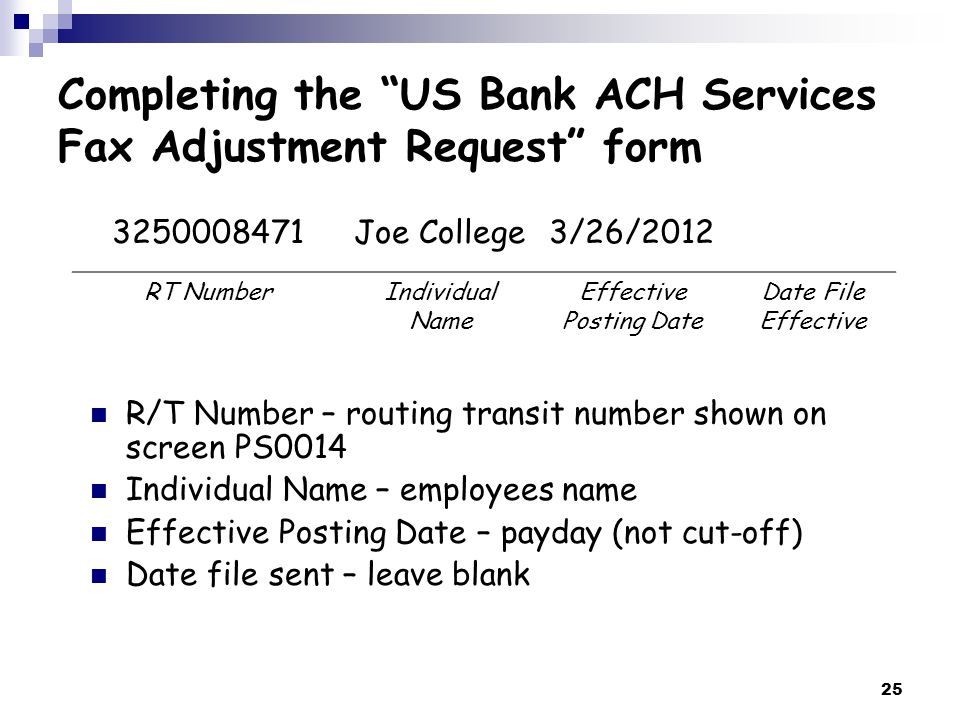 25 R/T Number – routing transit number shown on screen PS0014 Individual Name – employees name Effective Posting Date – payday (not cut-off) Date file sent – leave blank 3250008471Joe College3/26/2012 RT NumberIndividual Name Effective Posting Date Date File Effective Completing the US Bank ACH Services Fax Adjustment Request form