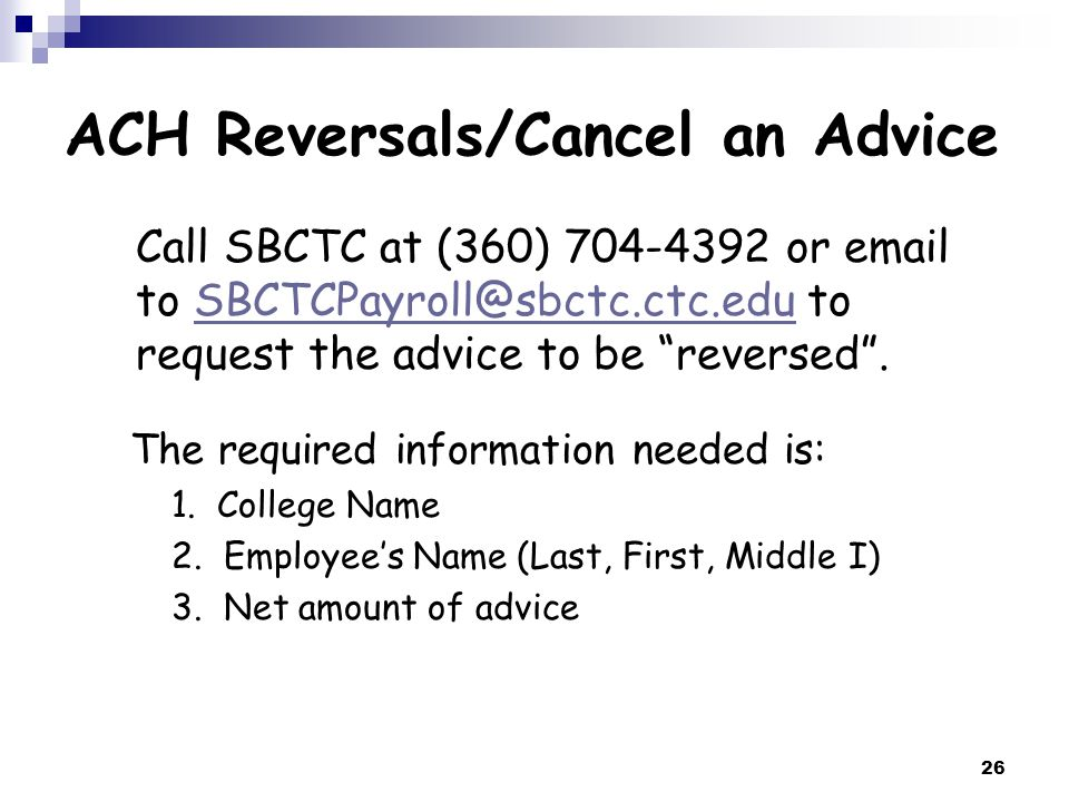 26 ACH Reversals/Cancel an Advice Call SBCTC at (360) 704-4392 or email to SBCTCPayroll@sbctc.ctc.edu to request the advice to be reversed .SBCTCPayroll@sbctc.ctc.edu The required information needed is: 1.