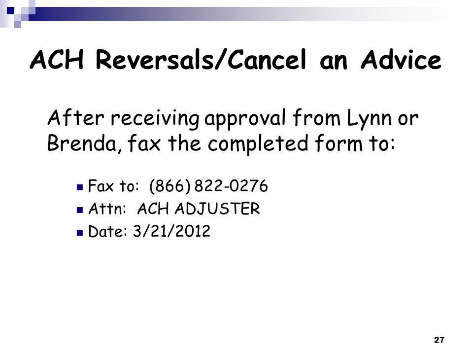 27 After receiving approval from Lynn or Brenda, fax the completed form to: Fax to: (866) 822-0276 Attn: ACH ADJUSTER Date: 3/21/2012 ACH Reversals/Cancel an Advice