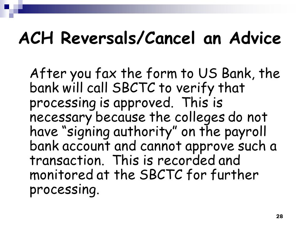 28 ACH Reversals/Cancel an Advice After you fax the form to US Bank, the bank will call SBCTC to verify that processing is approved.