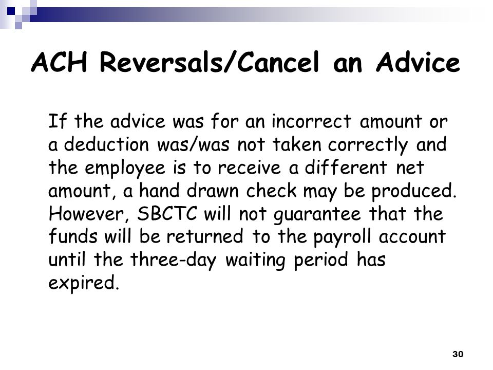 30 ACH Reversals/Cancel an Advice If the advice was for an incorrect amount or a deduction was/was not taken correctly and the employee is to receive a different net amount, a hand drawn check may be produced.