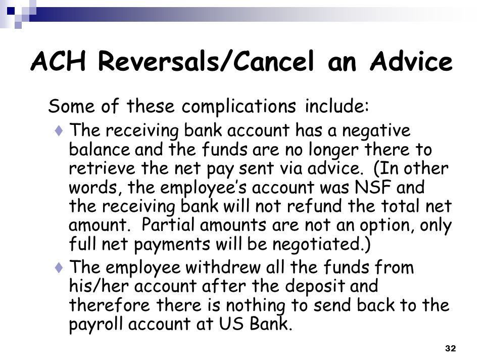 32 ACH Reversals/Cancel an Advice Some of these complications include:  The receiving bank account has a negative balance and the funds are no longer there to retrieve the net pay sent via advice.