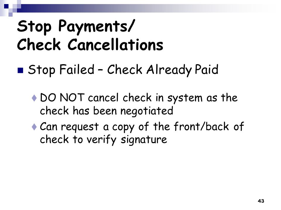 43 Stop Payments/ Check Cancellations Stop Failed – Check Already Paid  DO NOT cancel check in system as the check has been negotiated  Can request a copy of the front/back of check to verify signature