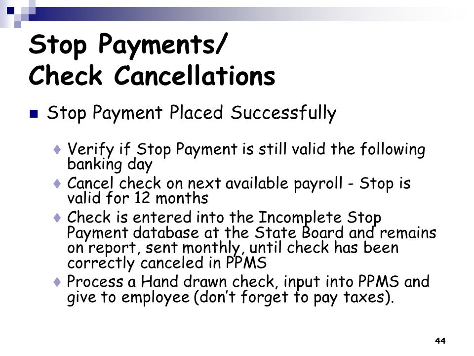 44 Stop Payments/ Check Cancellations Stop Payment Placed Successfully  Verify if Stop Payment is still valid the following banking day  Cancel check on next available payroll - Stop is valid for 12 months  Check is entered into the Incomplete Stop Payment database at the State Board and remains on report, sent monthly, until check has been correctly canceled in PPMS  Process a Hand drawn check, input into PPMS and give to employee (don't forget to pay taxes).