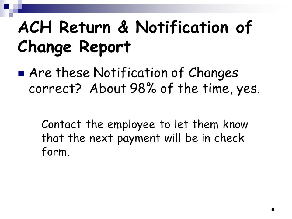 7 ACH Return & Notification of Change Report Notification of Change – Examples To: Colleges Banking Contact Re: Bank Notification I received notification from the bank today requesting the following change: Employee Name Change account number Change transit routing number Change coding (checking/savings)