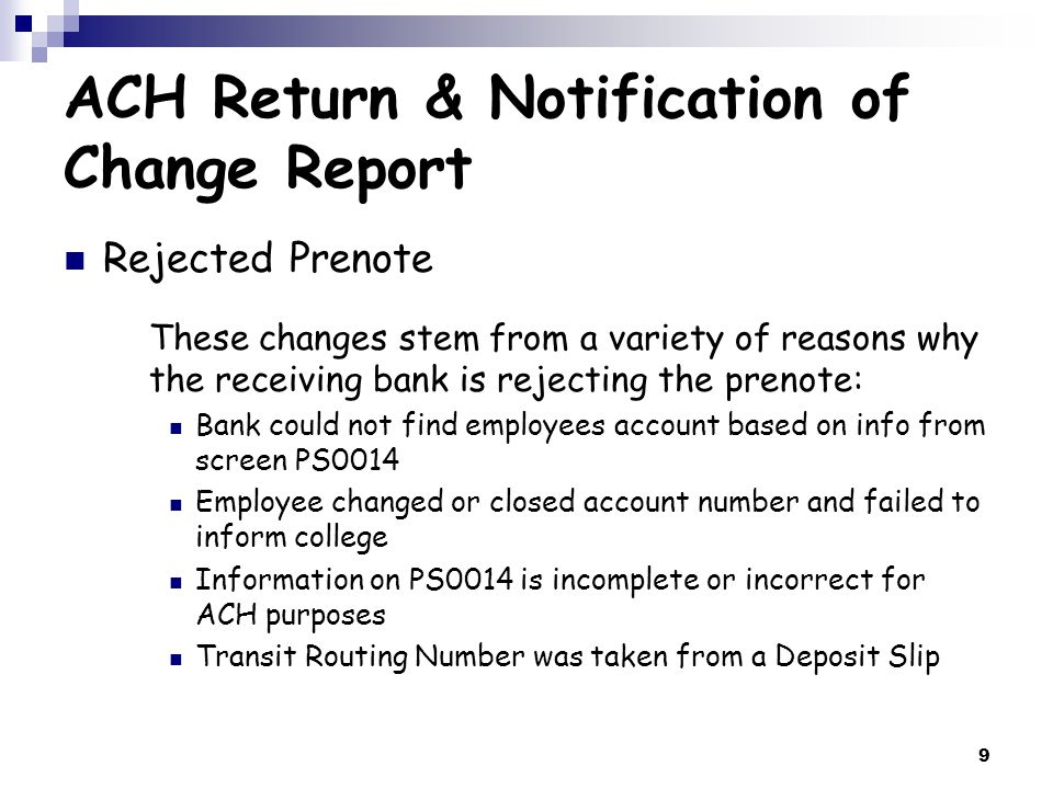 10 ACH Return & Notification of Change Report Rejected Prenote Once you receive the email from Lynn or Brenda, the Payroll Payment Method field on screen PS0014 should be changed from a D (deposit) to a C (check) to create a check until the corrected information is received by the employee or bank.