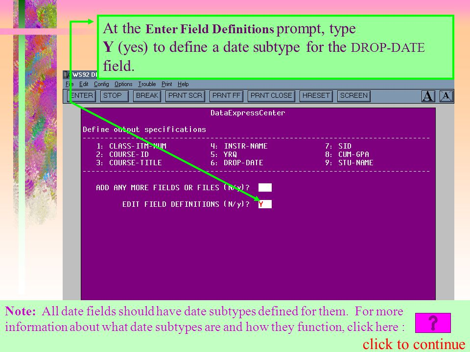 At the Enter Field Definitions prompt, type Y (yes) to define a date subtype for the DROP-DATE field.