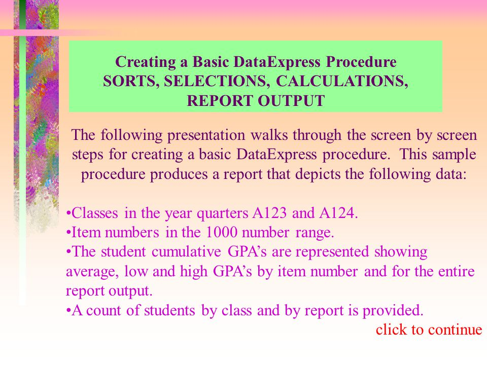 Creating a Basic DataExpress Procedure SORTS, SELECTIONS, CALCULATIONS, REPORT OUTPUT The following presentation walks through the screen by screen steps for creating a basic DataExpress procedure.