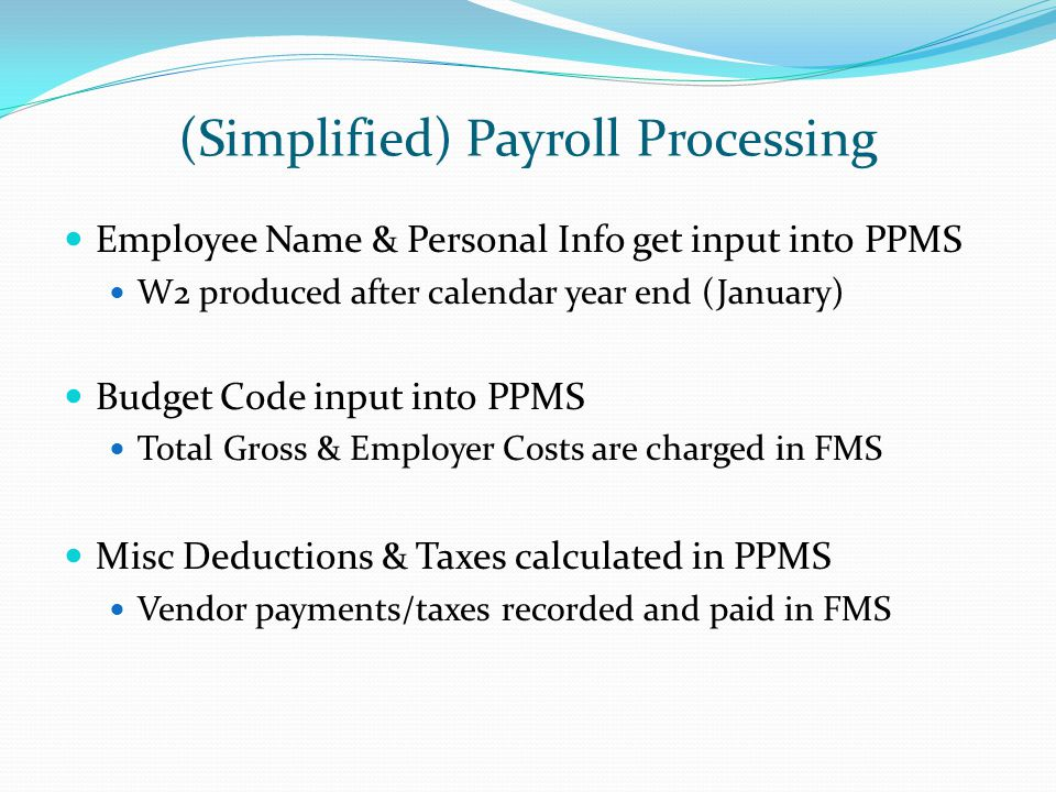 (Simplified) Payroll Processing Employee Name & Personal Info get input into PPMS W2 produced after calendar year end (January) Budget Code input into PPMS Total Gross & Employer Costs are charged in FMS Misc Deductions & Taxes calculated in PPMS Vendor payments/taxes recorded and paid in FMS