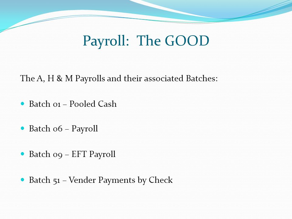Payroll: The GOOD The A, H & M Payrolls and their associated Batches: Batch 01 – Pooled Cash Batch 06 – Payroll Batch 09 – EFT Payroll Batch 51 – Vend