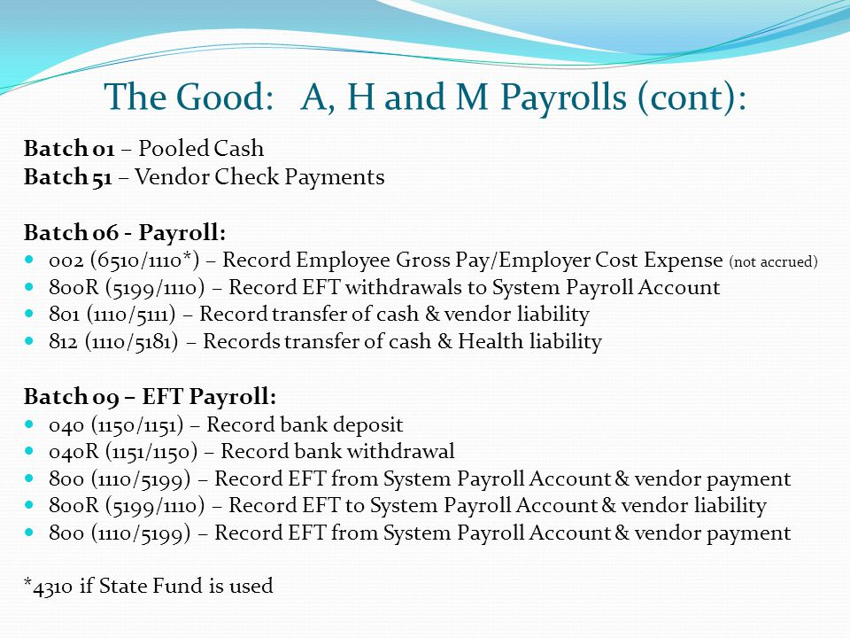 The Good: A, H and M Payrolls (cont): Batch 01 – Pooled Cash Batch 51 – Vendor Check Payments Batch 06 - Payroll: 002 (6510/1110*) – Record Employee Gross Pay/Employer Cost Expense (not accrued) 800R (5199/1110) – Record EFT withdrawals to System Payroll Account 801 (1110/5111) – Record transfer of cash & vendor liability 812 (1110/5181) – Records transfer of cash & Health liability Batch 09 – EFT Payroll: 040 (1150/1151) – Record bank deposit 040R (1151/1150) – Record bank withdrawal 800 (1110/5199) – Record EFT from System Payroll Account & vendor payment 800R (5199/1110) – Record EFT to System Payroll Account & vendor liability 800 (1110/5199) – Record EFT from System Payroll Account & vendor payment *4310 if State Fund is used